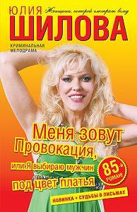 Юлия Шилова -Меня зовут Провокация, или Я выбираю мужчин под цвет платья