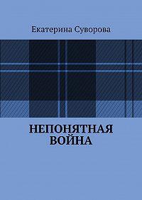 Екатерина Суворова - Непонятная война
