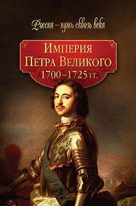 Коллектив Авторов -Империя Петра Великого. 1700–1725 гг.