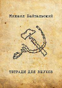 Михаил Байтальский -Тетради для внуков