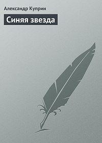 Александр Куприн - Синяя звезда