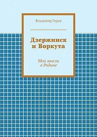 Владимир Герун -Дзержинск иВоркута. Мои мысли оРодине