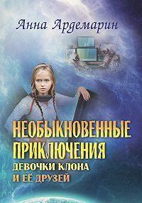 Анна Ардемарин - Необыкновенные приключения девочки-клона и ее друзей