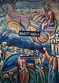 Александр Дмитриевич Дорофеев -Выставка. Повесть-альбом