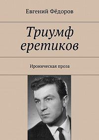 Евгений Фёдоров - Триумф еретиков. Ироническая проза