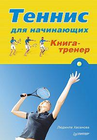 Людмила Хасанова -Теннис для начинающих. Книга-тренер