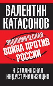 Валентин Катасонов -Экономическая война против России и сталинская индустриализация
