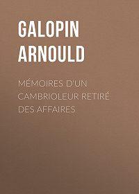 Arnould Galopin -Mémoires d'un cambrioleur retiré des affaires