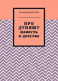 Владимир Критский -Про Дуняшу. Повесть о детстве