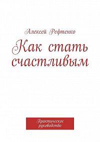 Андрей Рефтенко -Как стать счастливым. Практическое руководство
