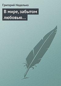 Григорий Неделько -В мире, забытом любовью…