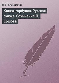 В. Г. Белинский - Конек-горбунок. Русская сказка. Сочинение П. Ершова