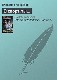 Владимир Михайлов -О спорт, ты…
