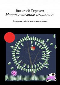 Василий Терехов -Метасистемное мышление. Эвристика, кибернетика и психотехники