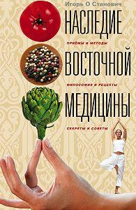 Игорь Станович - Наследие восточной медицины. Приемы и методы, философия и рецепты, секреты и советы