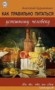 Анатолий Будниченко - Как правильно питаться успешному человеку