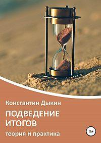 Константин Дыкин -Подведение итогов. Теория и практика