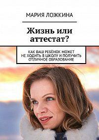 Мария Ложкина - Жизнь или аттестат?