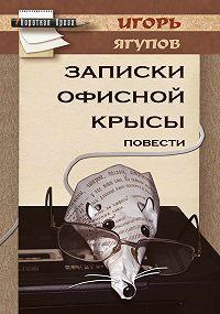Игорь Ягупов - Записки офисной крысы