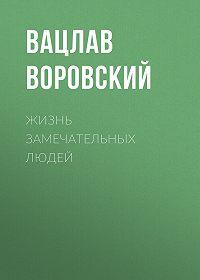 Вацлав Воровский -Жизнь замечательных людей