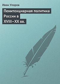 Иван Упоров -Пенитенциарная политика России в XVIII–XX вв.