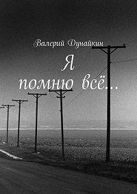 Валерий Дунайкин - Я помню всё…