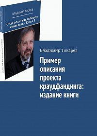 Владимир Токарев -Пример описания проекта краудфандинга: издание книги