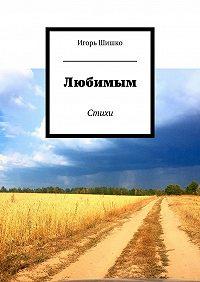 Игорь Шишко -Любимым. Стихи