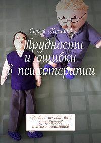 Сергей Кулаков -Трудности иошибки впсихотерапии. Учебное пособие для супервизоров ипсихотерапевтов