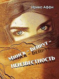 Ирина Аффи -Минск – Бейрут – неизвестность