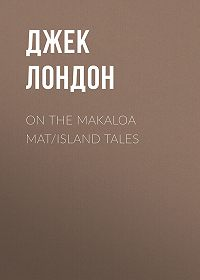 Джек Лондон -On the Makaloa Mat/Island Tales