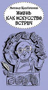 Михаил Щербаченко - Жизнь как искусство встреч