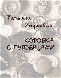 Татьяна Янушевич - Коробка с пуговицами. Рассказы