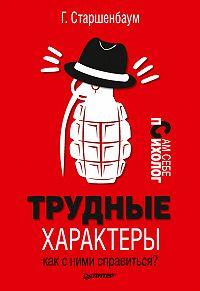 Геннадий Старшенбаум -Трудные характеры. Как с ними справиться?