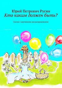 Юрий Русин -Кто каким долженбыть? Сказка скартинками для раскрашивания