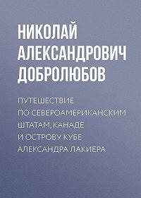 Николай Добролюбов - Путешествие по Североамериканским штатам, Канаде и острову Кубе Александра Лакиера