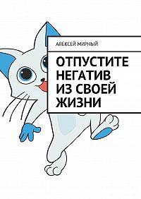 Алексей Мирный -Отпустите негатив изсвоей жизни
