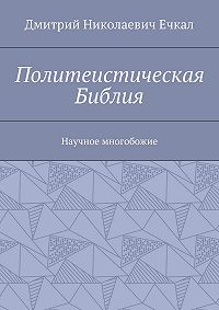 Дмитрий Ечкал -Политеистическая Библия. Научное многобожие