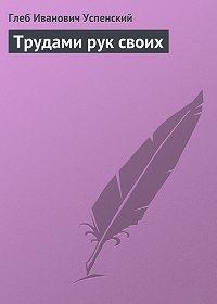 Глеб Успенский - Трудами рук своих