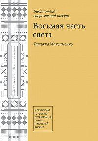 Татьяна Максименко -Восьмая часть света (сборник)