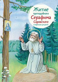 Александр Ткаченко -Житие преподобного Серафима Саровского в пересказе для детей