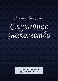 Алексей Патрашов - Случайное знакомство. Приключенческий роман-детектив