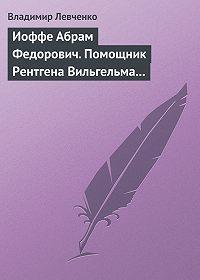 Владимир Левченко -Иоффе Абрам Федорович. Помощник Рентгена Вильгельма Конрада