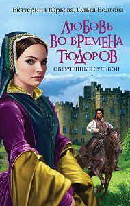 Екатерина Юрьева -Любовь во времена Тюдоров. Обрученные судьбой
