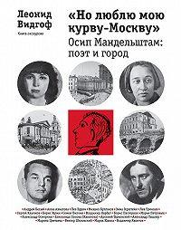 Леонид Видгоф -«Но люблю мою курву-Москву». Осип Мандельштам: поэт и город