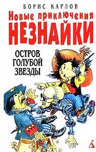 Борис Карлов -Новые приключения Незнайки: Остров Голубой Звезды