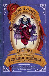 Кэтрин Валенте -Девочка, которая провалилась в Волшебное Подземелье и утащила с собой Развеселье