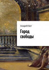 Андрей Бат -Город свободы