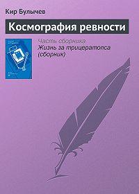 Кир Булычев -Космография ревности