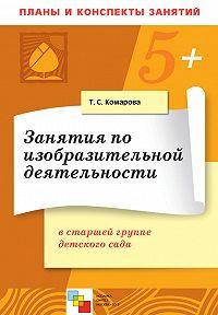 Т. С. Комарова -Занятия по изобразительной деятельности в старшей группе детского сада. Конспекты занятий